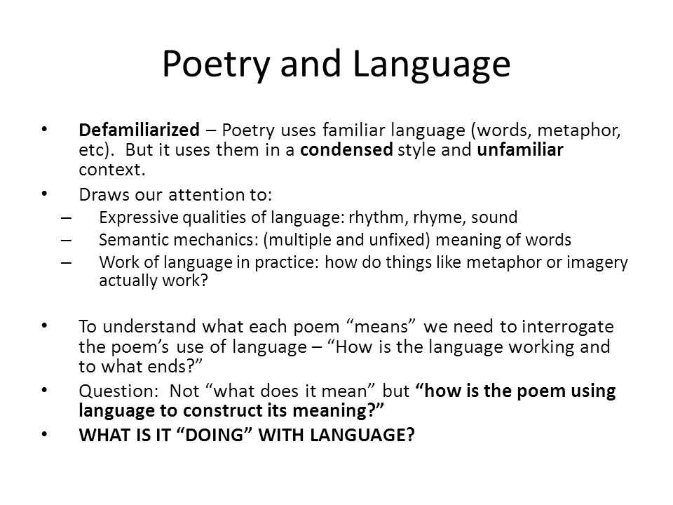 Poetry and Language Defamiliarized – Poetry uses familiar language (words, metaphor, etc). But it uses them in a condensed style and unfamiliar contex