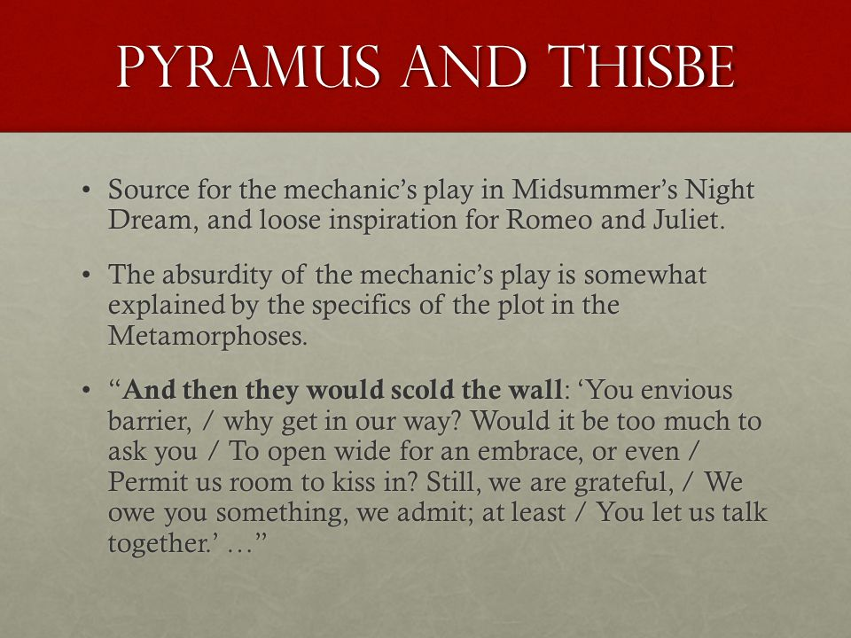 Pyramus and Thisbe Source for the mechanic's play in Midsummer's Night Dream, and loose inspiration for Romeo and Juliet.Source for the mechanic's play in Midsummer's Night Dream, and loose inspiration for Romeo and Juliet.