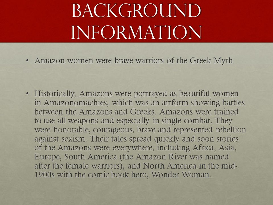 Background Information Amazon women were brave warriors of the Greek MythAmazon women were brave warriors of the Greek Myth Historically, Amazons were portrayed as beautiful women in Amazonomachies, which was an artform showing battles between the Amazons and Greeks.