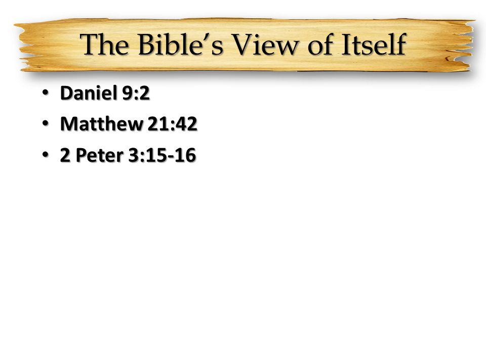 The Bible's View of Itself Daniel 9:2 Daniel 9:2 Matthew 21:42 Matthew 21:42 2 Peter 3:15-16 2 Peter 3:15-16