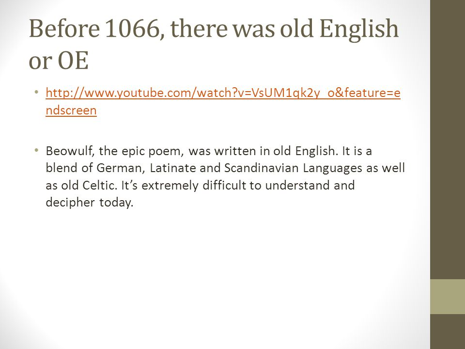 Before 1066, there was old English or OE http://www.youtube.com/watch?v=VsUM1qk2y_o&feature=e ndscreen http://www.youtube.com/watch?v=VsUM1qk2y_o&feat