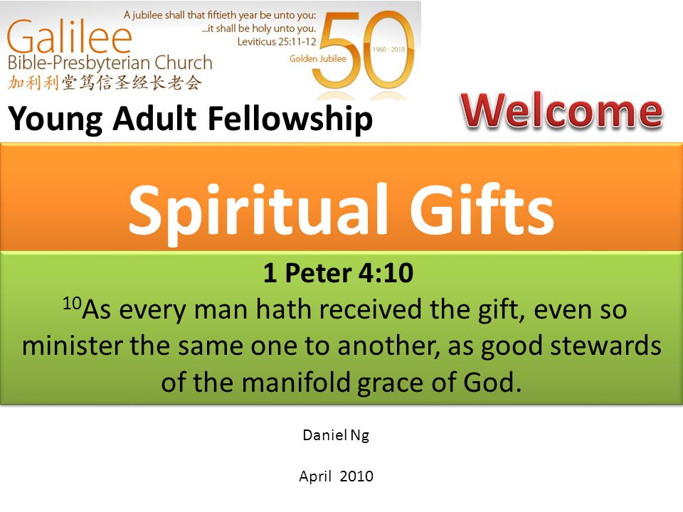 Spiritual Gifts Young Adult Fellowship Daniel Ng April 2010 1 Peter 4:10 10 As every man hath received the gift, even so minister the same one to another, as good stewards of the manifold grace of God.