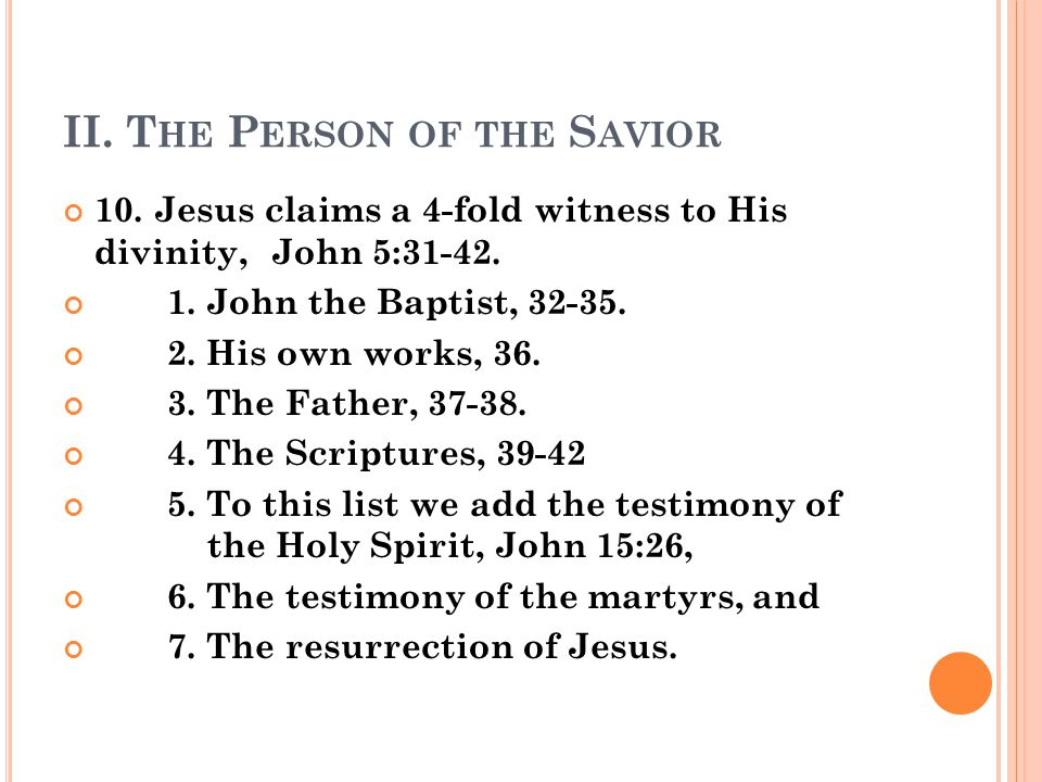 II. T HE P ERSON OF THE S AVIOR 10. Jesus claims a 4-fold witness to His divinity, John 5:31-42.