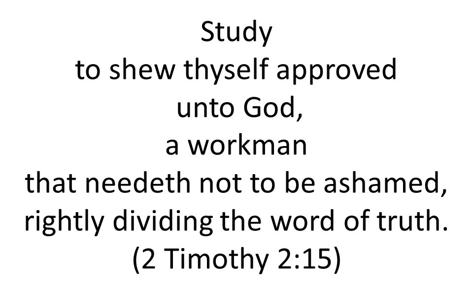 Study to shew thyself approved unto God, a workman that needeth not to be ashamed, rightly dividing the word of truth. (2 Timothy 2:15)