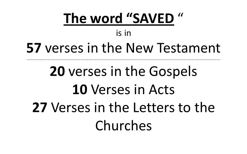 The word SAVED is in 57 verses in the New Testament ---------------------------------------------------------------------------------------------------------------------------------------------- 20 verses in the Gospels 10 Verses in Acts 27 Verses in the Letters to the Churches