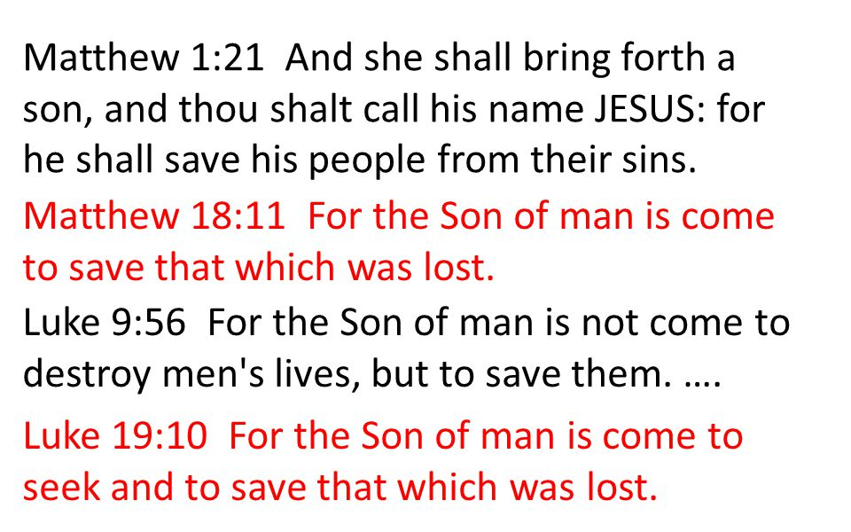 Matthew 1:21 And she shall bring forth a son, and thou shalt call his name JESUS: for he shall save his people from their sins. Matthew 18:11 For the