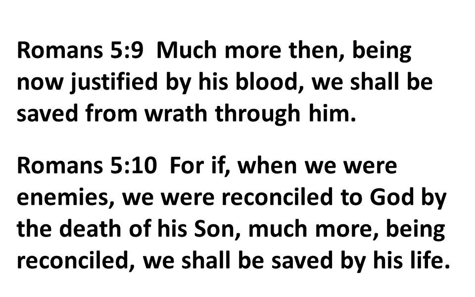 Romans 5:9 Much more then, being now justified by his blood, we shall be saved from wrath through him. Romans 5:10 For if, when we were enemies, we we