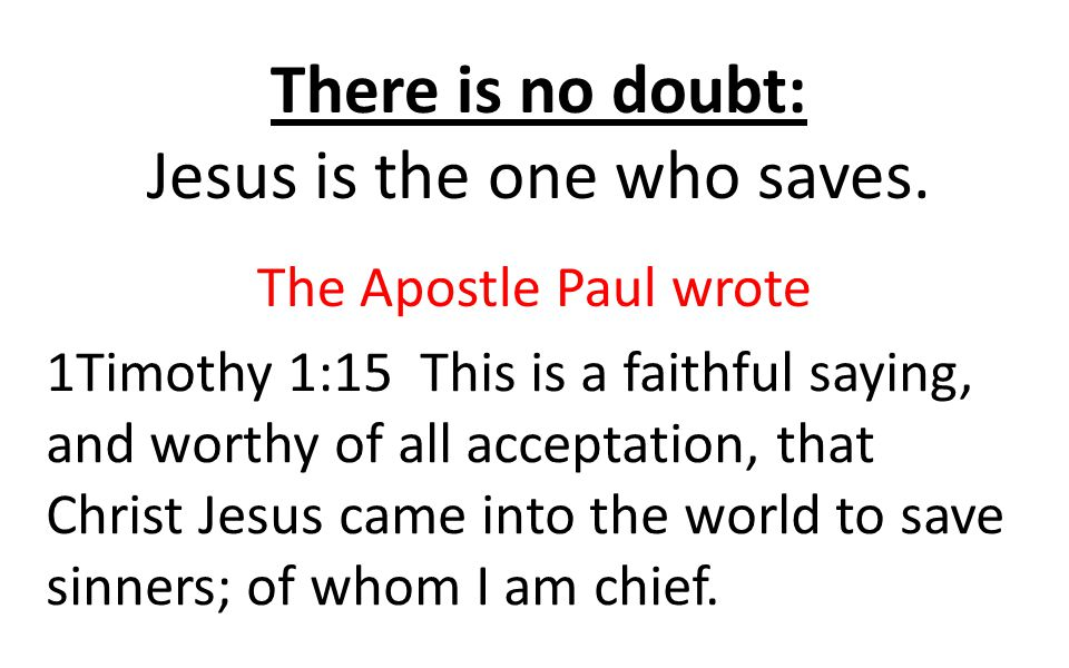 There is no doubt: Jesus is the one who saves. The Apostle Paul wrote 1Timothy 1:15 This is a faithful saying, and worthy of all acceptation, that Chr