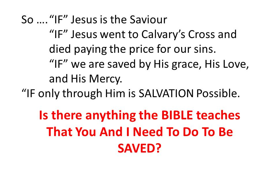"So ….""IF"" Jesus is the Saviour ""IF"" Jesus went to Calvary's Cross and died paying the price for our sins. ""IF"" we are saved by His grace, His Love, an"