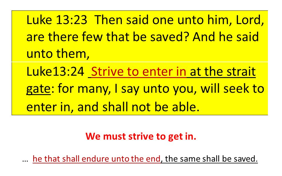 Luke 13:23 Then said one unto him, Lord, are there few that be saved? And he said unto them, Luke13:24 Strive to enter in at the strait gate: for many