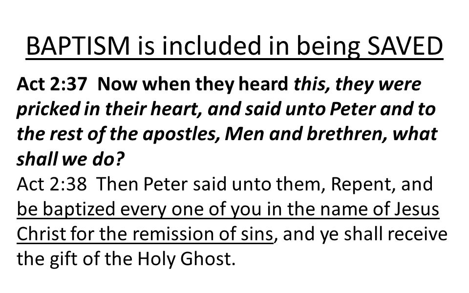 BAPTISM is included in being SAVED Act 2:37 Now when they heard this, they were pricked in their heart, and said unto Peter and to the rest of the apo