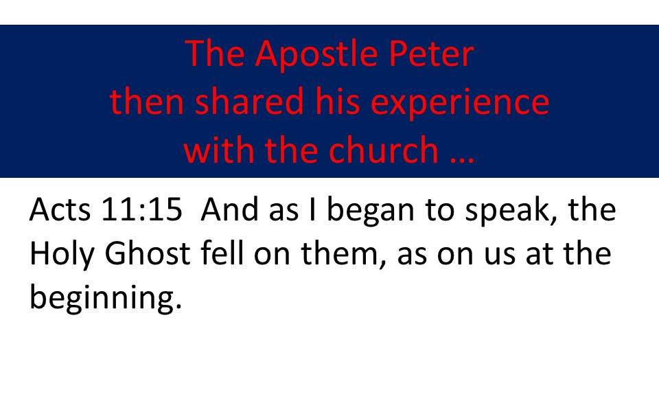 The Apostle Peter then shared his experience with the church … Acts 11:15 And as I began to speak, the Holy Ghost fell on them, as on us at the beginning.