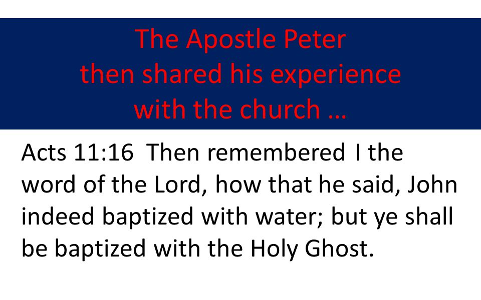 The Apostle Peter then shared his experience with the church … Acts 11:16 Then remembered I the word of the Lord, how that he said, John indeed baptized with water; but ye shall be baptized with the Holy Ghost.