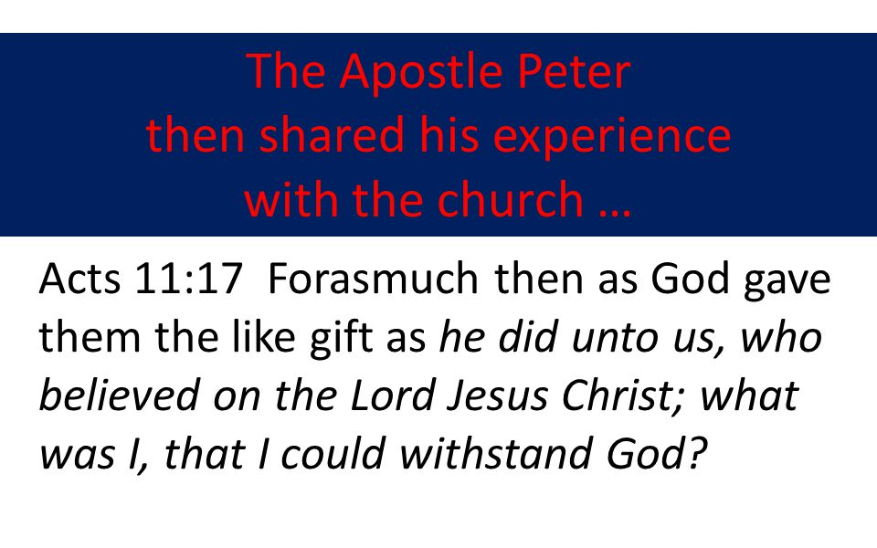 The Apostle Peter then shared his experience with the church … Acts 11:17 Forasmuch then as God gave them the like gift as he did unto us, who believed on the Lord Jesus Christ; what was I, that I could withstand God?