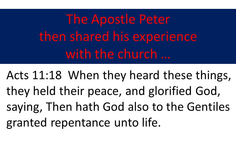 The Apostle Peter then shared his experience with the church … Acts 11:18 When they heard these things, they held their peace, and glorified God, saying, Then hath God also to the Gentiles granted repentance unto life.