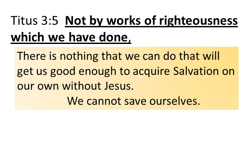 Titus 3:5 Not by works of righteousness which we have done, There is nothing that we can do that will get us good enough to acquire Salvation on our own without Jesus.