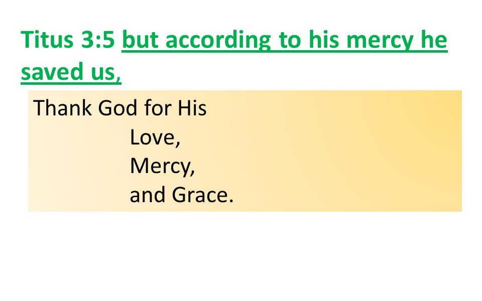 Titus 3:5 but according to his mercy he saved us, Thank God for His Love, Mercy, and Grace.
