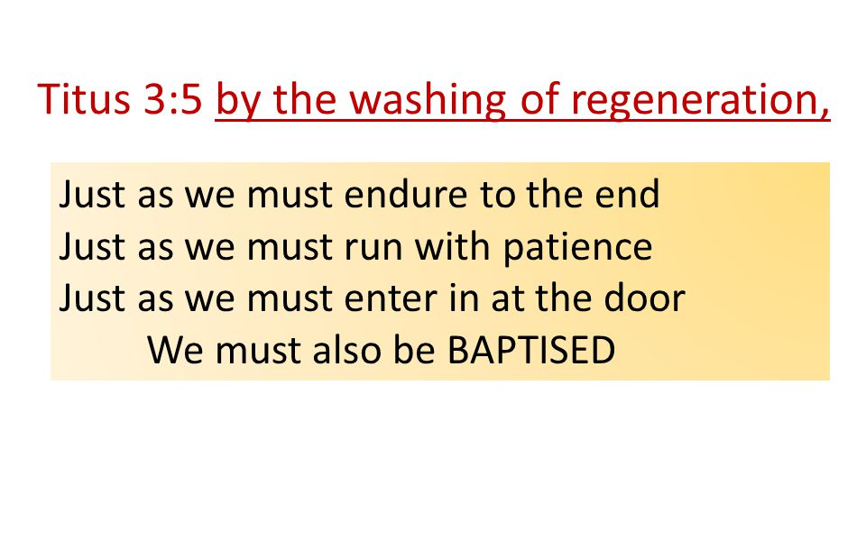 Titus 3:5 by the washing of regeneration, Just as we must endure to the end Just as we must run with patience Just as we must enter in at the door We must also be BAPTISED