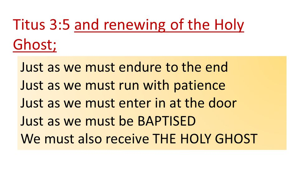 Titus 3:5 and renewing of the Holy Ghost; Just as we must endure to the end Just as we must run with patience Just as we must enter in at the door Just as we must be BAPTISED We must also receive THE HOLY GHOST