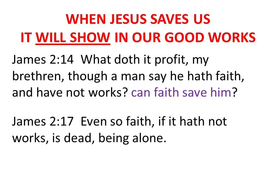 WHEN JESUS SAVES US IT WILL SHOW IN OUR GOOD WORKS James 2:14 What doth it profit, my brethren, though a man say he hath faith, and have not works.
