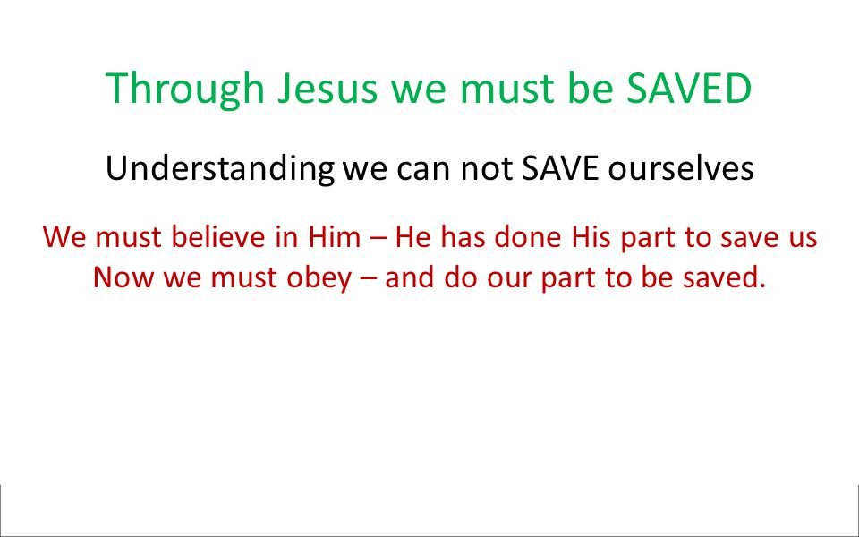 Through Jesus we must be SAVED Understanding we can not SAVE ourselves We must believe in Him – He has done His part to save us Now we must obey – and do our part to be saved.
