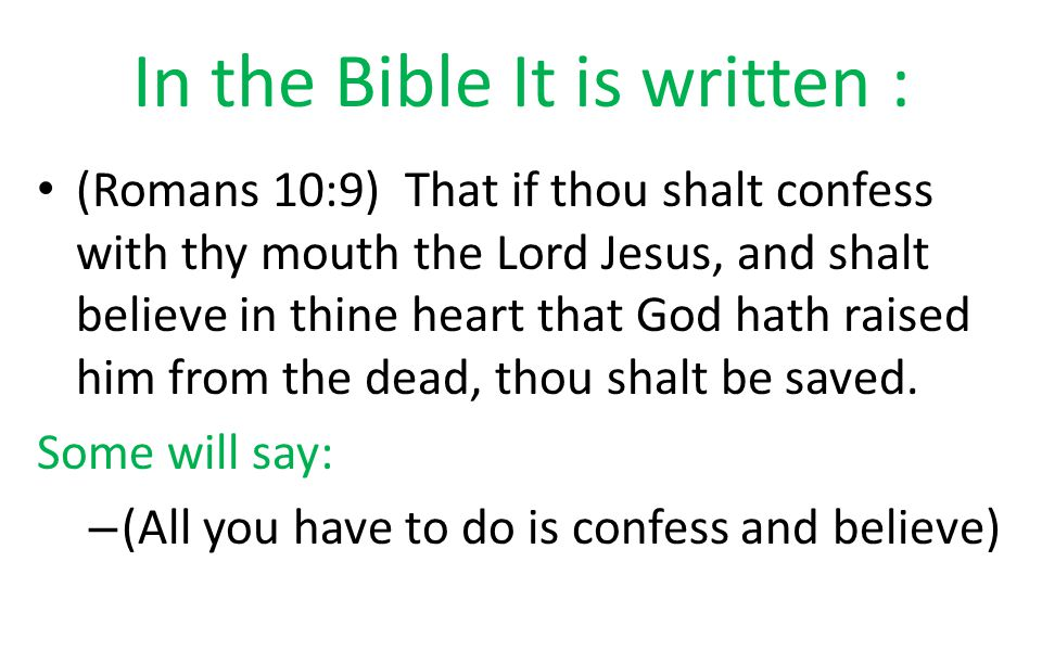 In the Bible It is written : (Romans 10:9) That if thou shalt confess with thy mouth the Lord Jesus, and shalt believe in thine heart that God hath raised him from the dead, thou shalt be saved.