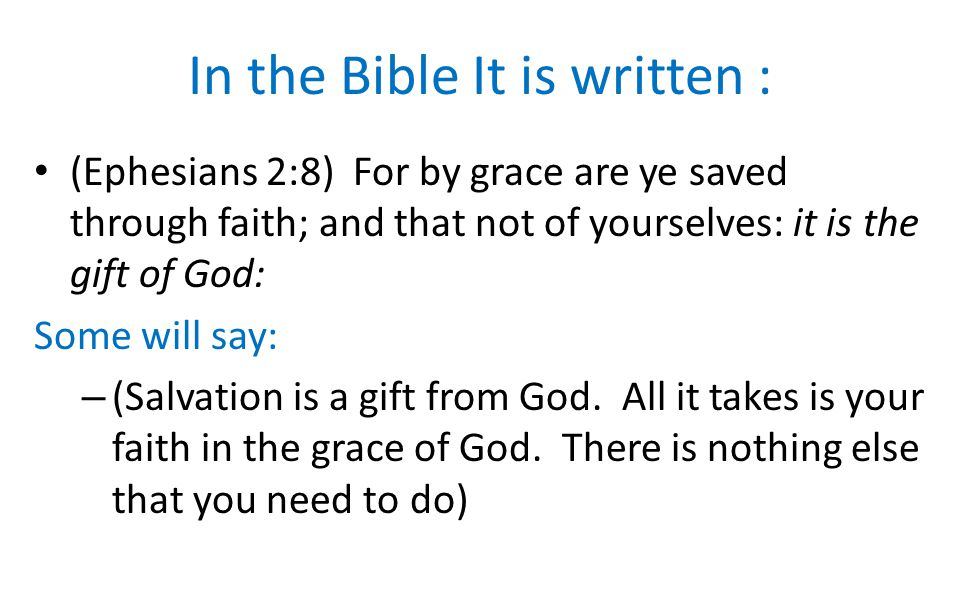 In the Bible It is written : (Ephesians 2:8) For by grace are ye saved through faith; and that not of yourselves: it is the gift of God: Some will say: – (Salvation is a gift from God.