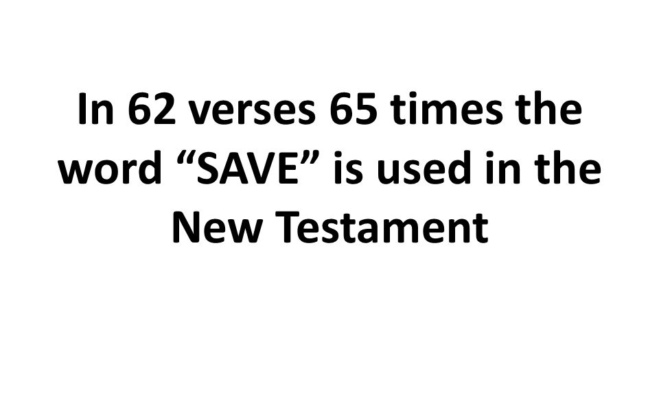 In 62 verses 65 times the word SAVE is used in the New Testament