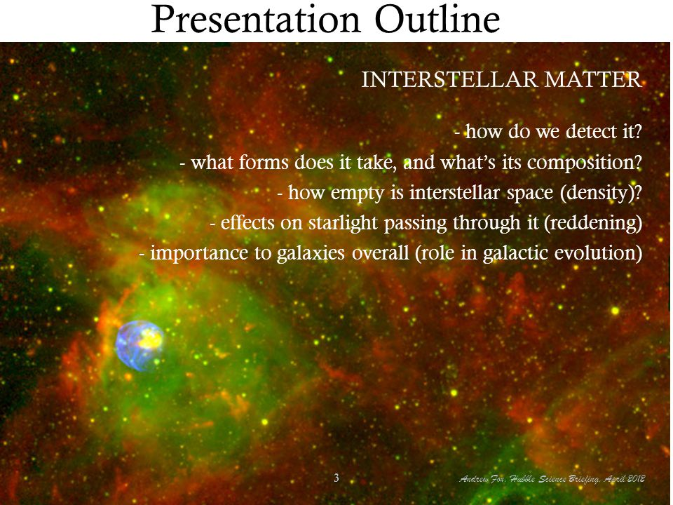 Presentation Outline INTERSTELLAR MATTER - how do we detect it? - what forms does it take, and what's its composition? - how empty is interstellar spa
