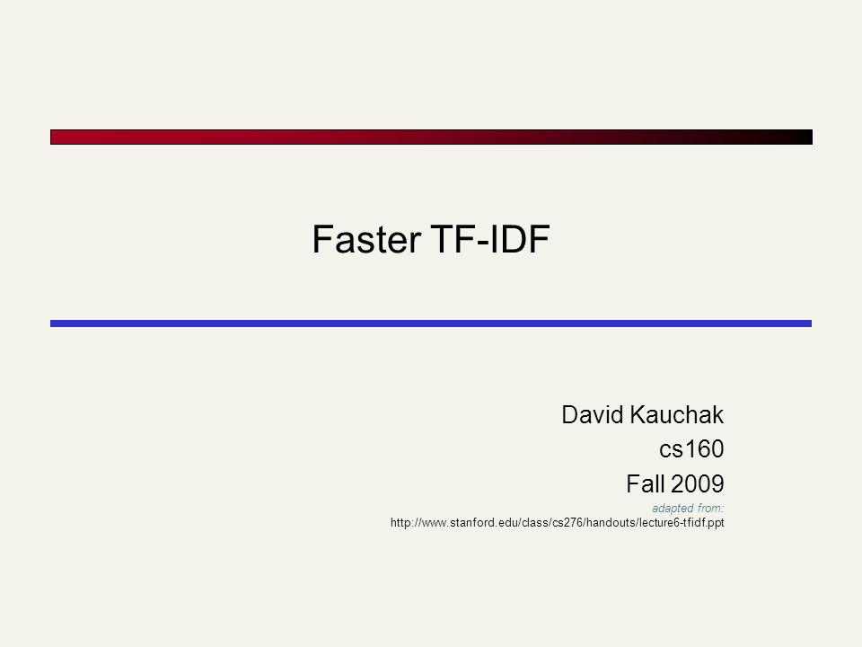 Faster TF-IDF David Kauchak cs160 Fall 2009 adapted from: http://www.stanford.edu/class/cs276/handouts/lecture6-tfidf.ppt