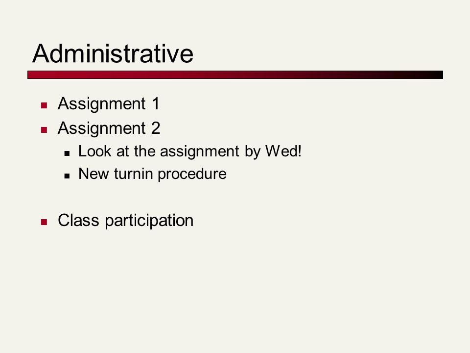 Administrative Assignment 1 Assignment 2 Look at the assignment by Wed! New turnin procedure Class participation