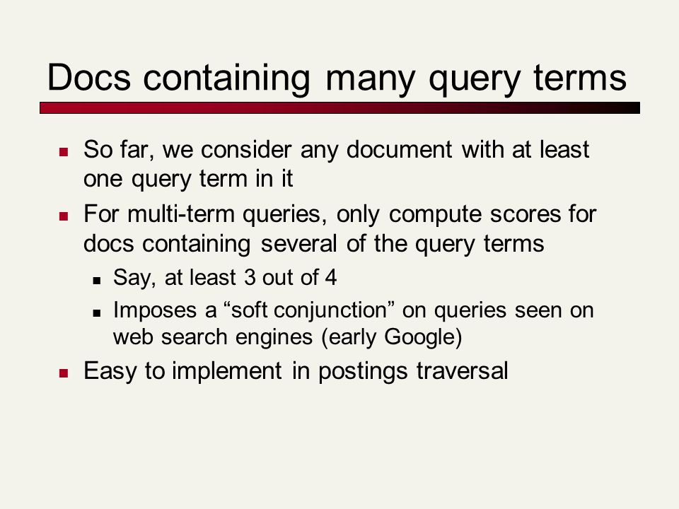 Docs containing many query terms So far, we consider any document with at least one query term in it For multi-term queries, only compute scores for d
