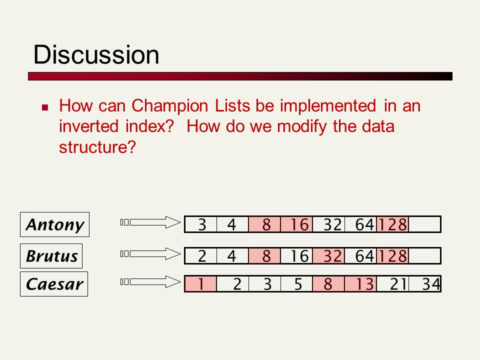 Discussion How can Champion Lists be implemented in an inverted index? How do we modify the data structure? Brutus Caesar 12358132134 248163264128 Ant