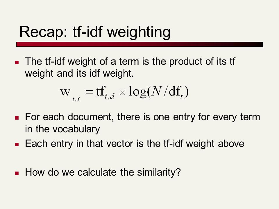 Recap: tf-idf weighting The tf-idf weight of a term is the product of its tf weight and its idf weight. For each document, there is one entry for ever