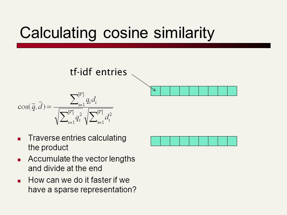 Computing cosine scores Assume no weighting on query terms and that each query term occurs only once float scores[N] = 0 for each query term t for each entry in t's postings list: docID, w t,d scores[docID] += w t,d return top k components of scores