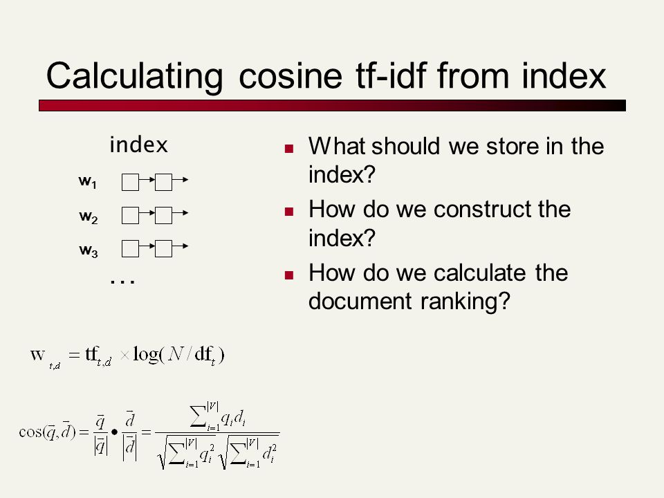 Calculating cosine tf-idf from index What should we store in the index? How do we construct the index? How do we calculate the document ranking? w1w1