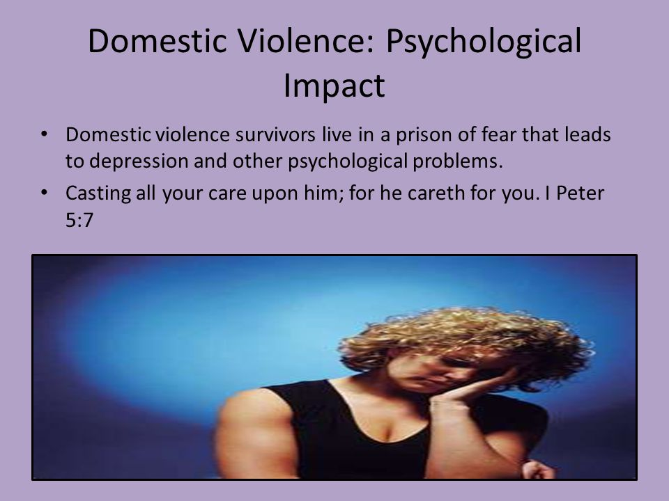 Domestic Violence: Psychological Impact Domestic violence survivors live in a prison of fear that leads to depression and other psychological problems.