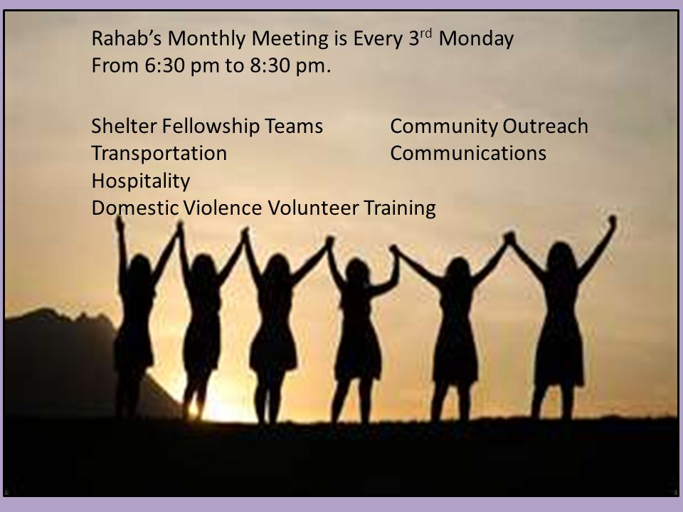 Shelter Fellowship Teams Community Outreach Transportation Communications Hospitality Domestic Violence Volunteer Training Rahab's Monthly Meeting is Every 3 rd Monday From 6:30 pm to 8:30 pm.