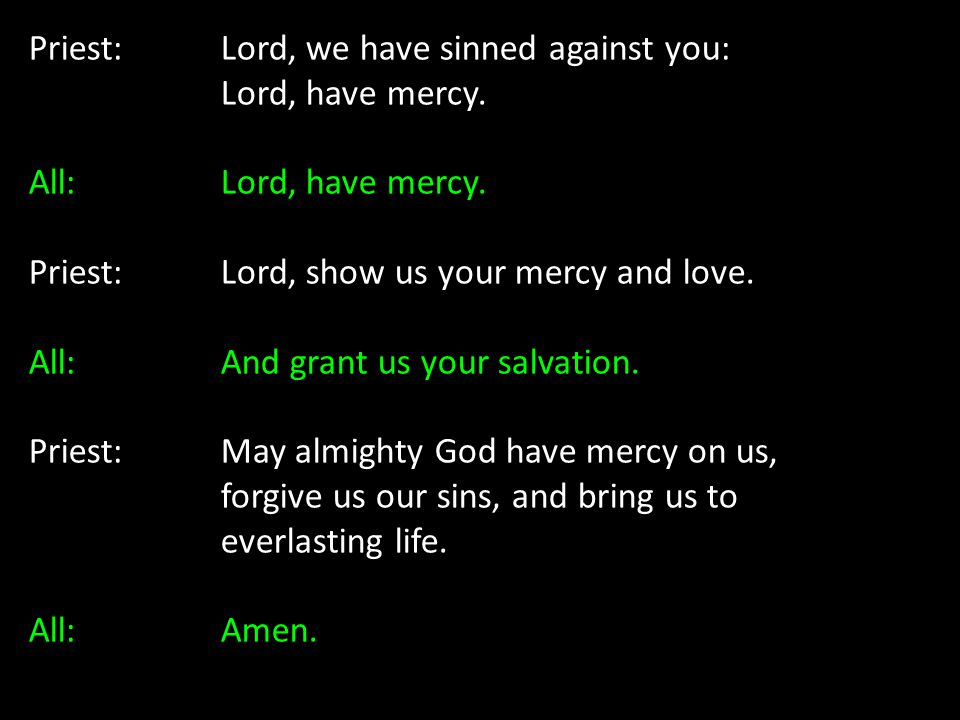 Priest: Lord, we have sinned against you: Lord, have mercy. All: Lord, have mercy. Priest: Lord, show us your mercy and love. All: And grant us your s