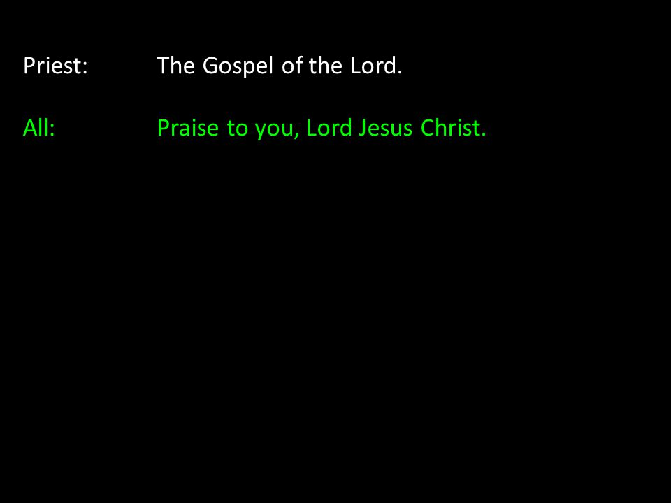 Priest:The Gospel of the Lord. All: Praise to you, Lord Jesus Christ.