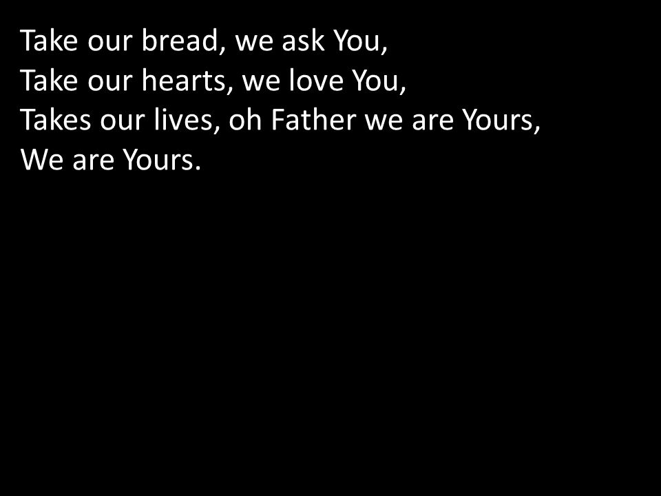 Take our bread, we ask You, Take our hearts, we love You, Takes our lives, oh Father we are Yours, We are Yours.