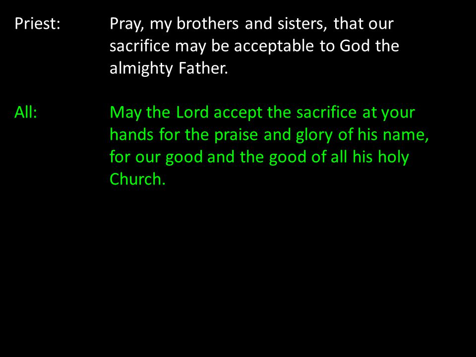 Priest:Pray, my brothers and sisters, that our sacrifice may be acceptable to God the almighty Father. All: May the Lord accept the sacrifice at your