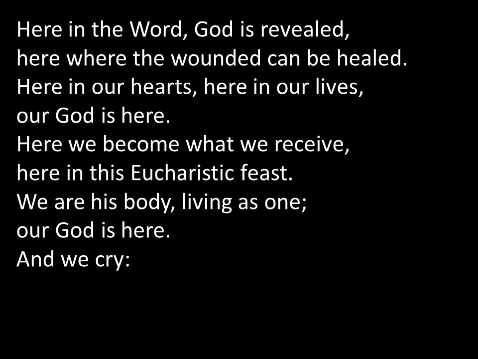 Here in the Word, God is revealed, here where the wounded can be healed. Here in our hearts, here in our lives, our God is here. Here we become what w