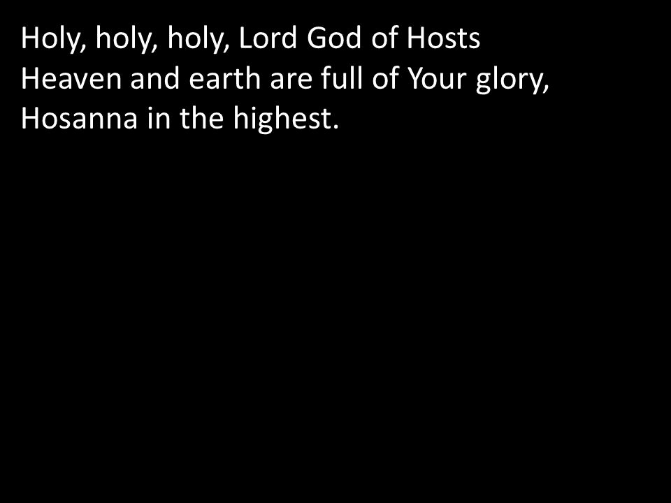 Holy, holy, holy, Lord God of Hosts Heaven and earth are full of Your glory, Hosanna in the highest.