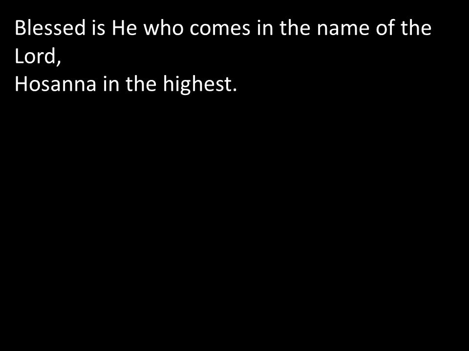 Blessed is He who comes in the name of the Lord, Hosanna in the highest.