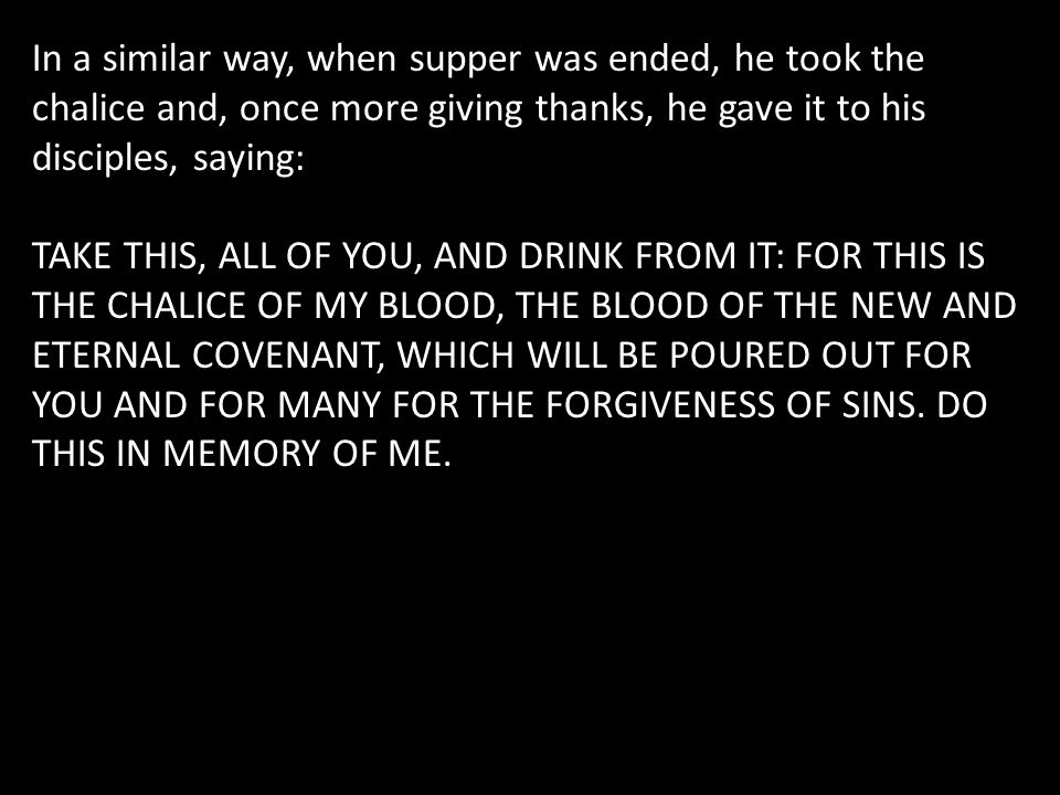 In a similar way, when supper was ended, he took the chalice and, once more giving thanks, he gave it to his disciples, saying: TAKE THIS, ALL OF YOU,