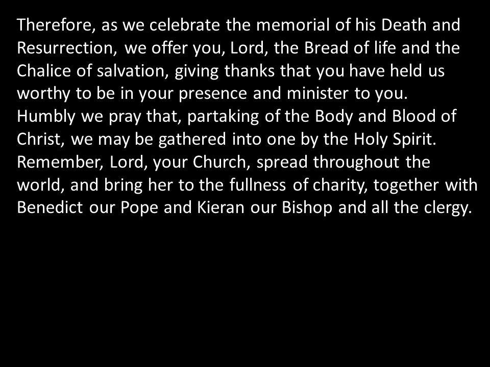 Therefore, as we celebrate the memorial of his Death and Resurrection, we offer you, Lord, the Bread of life and the Chalice of salvation, giving than