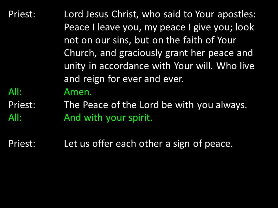 Priest: Lord Jesus Christ, who said to Your apostles: Peace I leave you, my peace I give you; look not on our sins, but on the faith of Your Church, a