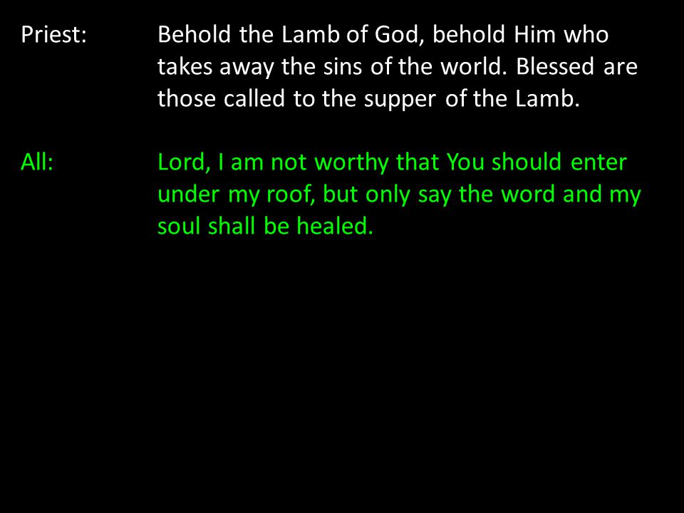 Priest: Behold the Lamb of God, behold Him who takes away the sins of the world. Blessed are those called to the supper of the Lamb. All: Lord, I am n