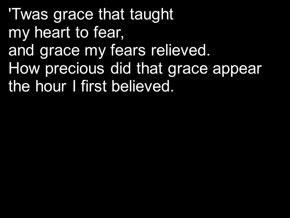 'Twas grace that taught my heart to fear, and grace my fears relieved. How precious did that grace appear the hour I first believed.